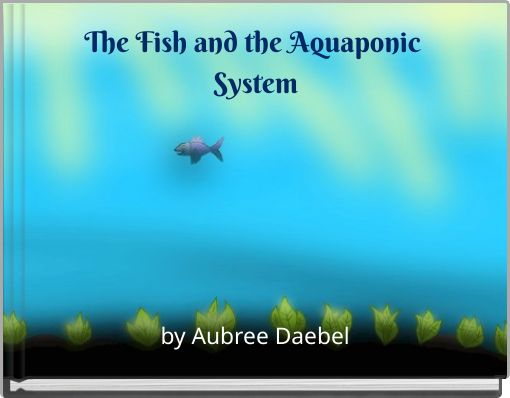 The Fish and the Aquaponic System