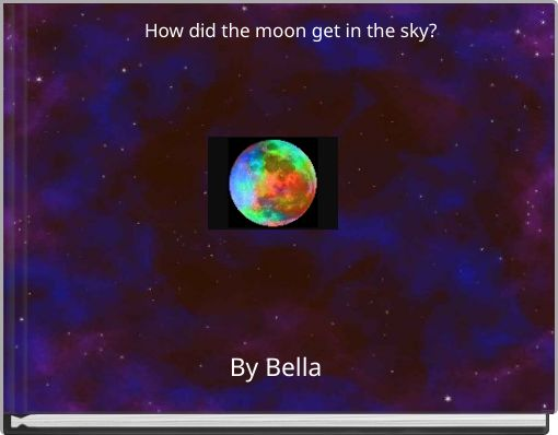 How did the moon get in the sky?