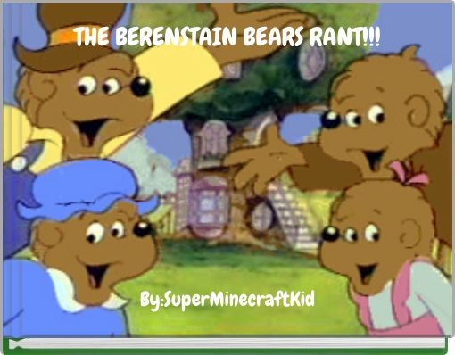 THE BERENSTAIN BEARS RANT!!!