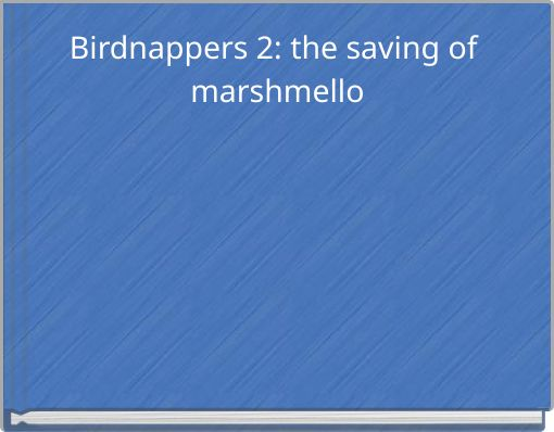 Birdnappers 2: the saving of marshmello