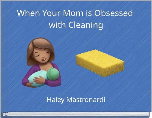 When Your Mom is Obsessed with Cleaning