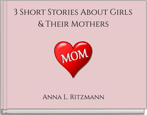 3 Short Stories About Girls & Their Mothers