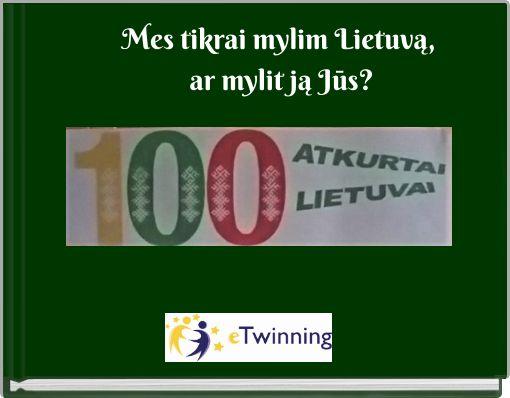 Mes tikrai mylim Lietuvą, ar mylit ją Jūs?