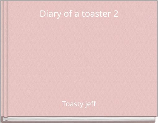 Diary of a toaster 2