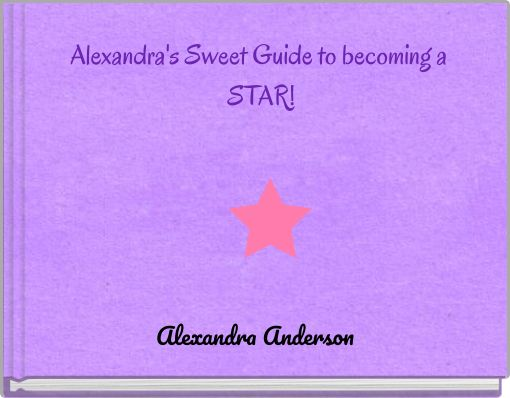 Alexandra's Sweet Guide to becoming a STAR!