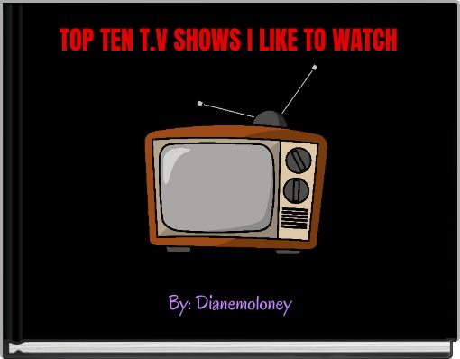 TOP TEN T.V SHOWS I LIKE TO WATCH