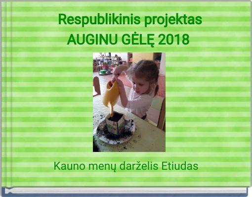 Respublikinis projektasAUGINU GĖLĘ 2018