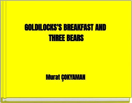 GOLDILOCKS'S BREAKFAST AND THREE BEARS