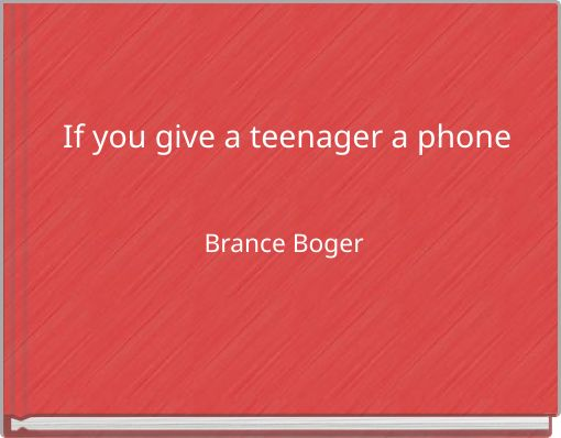 If you give a teenager a phone