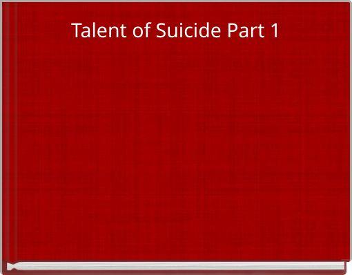Talent of Suicide Part 1