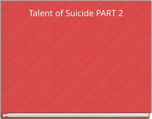 Talent of Suicide PART 2
