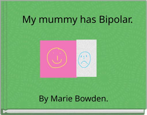 My mummy has Bipolar.
