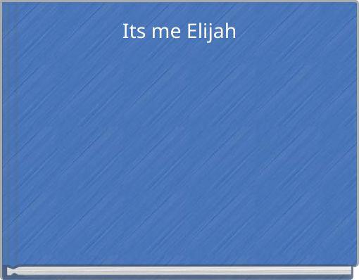 Its me Elijah
