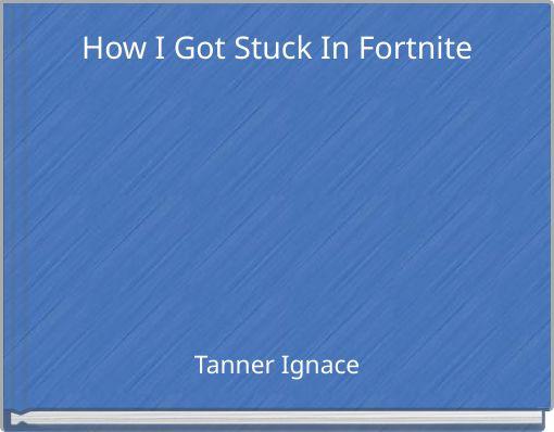 How I Got Stuck In Fortnite