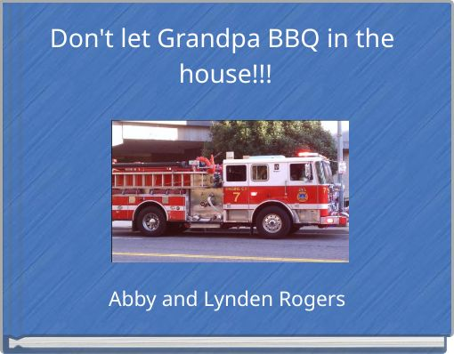 Don't let Grandpa BBQ in the house!!!