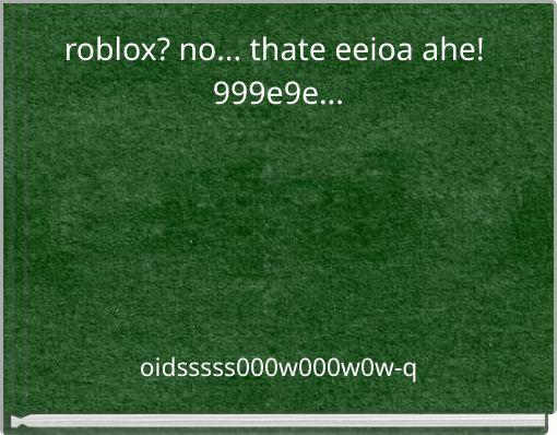 roblox? no... thate eeioa ahe! 999e9e...