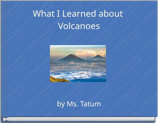 What I Learned about Volcanoes