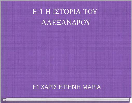 Ε-1 Η ΙΣΤΟΡΙΑ ΤΟΥ ΑΛΕΞΑΝΔΡΟΥ