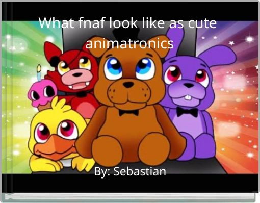 What fnaf look like as cute animatronics
