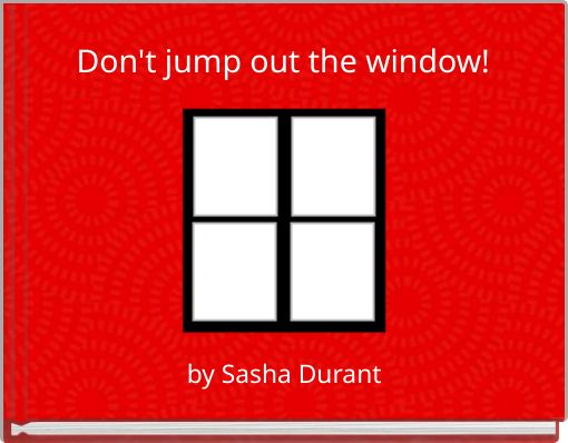 Don't jump out the window!