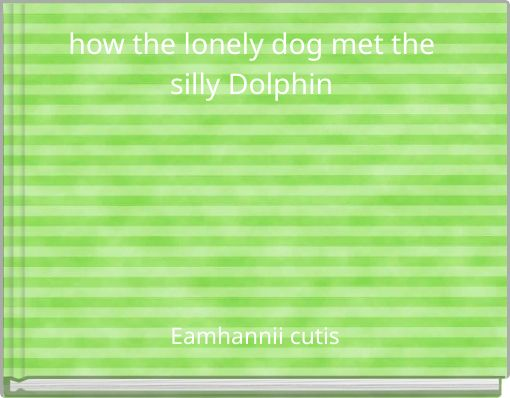 how the lonely dog  met the silly Dolphin