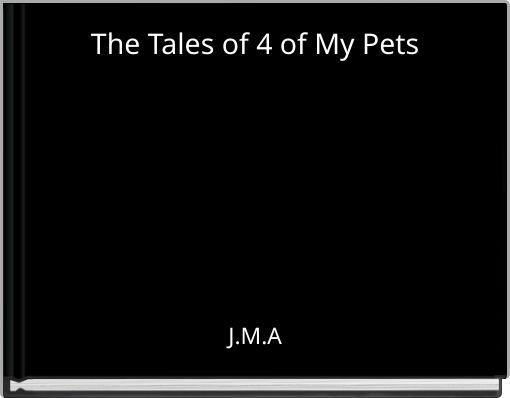 The Tales of 4 of My Pets