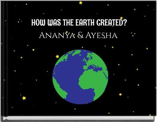 HOW WAS THE EARTH CREATED?Ananya & Ayesha