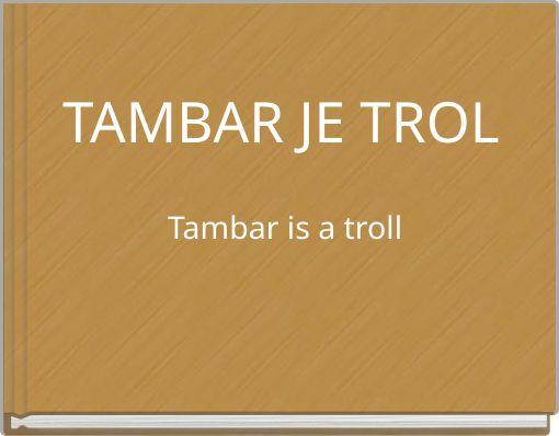 TAMBAR JE TROL Tambar is a troll