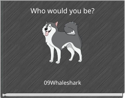 Who would you be?