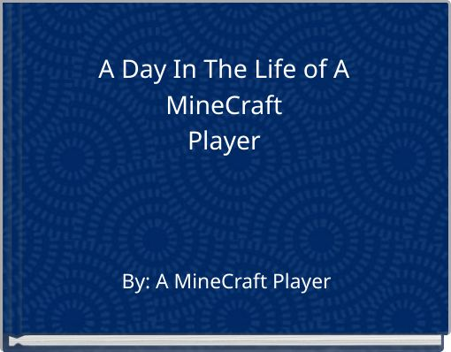 A Day In The Life of A MineCraftPlayer