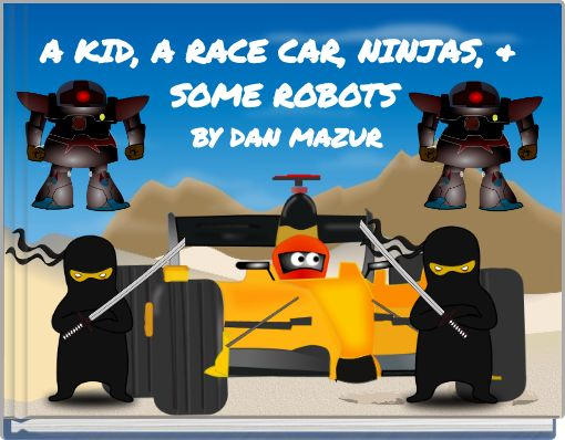 A KID, A RACE CAR, NINJAS, & SOME ROBOTS