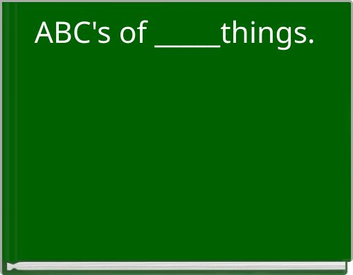 ABC's of _____things.