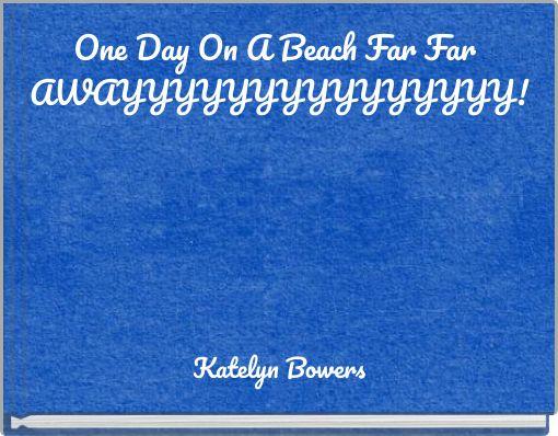 One Day On A Beach Far Far AWAYYYYYYYYYYYYYYY!