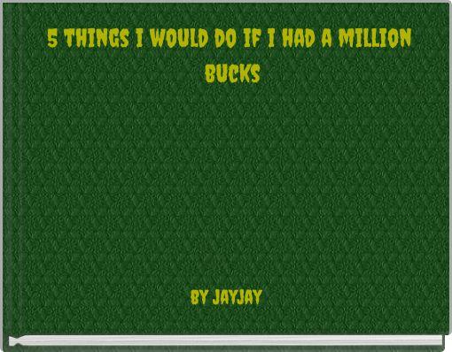 5 things i would do if i had a million bucks