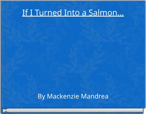 If I Turned Into a Salmon...