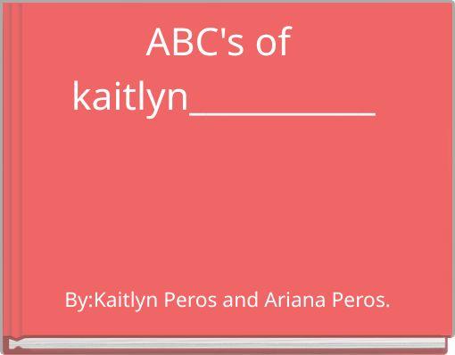 ABC's of kaitlyn___________