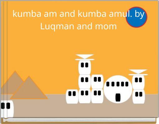 kumba am and kumba amul.  by Luqman and mom