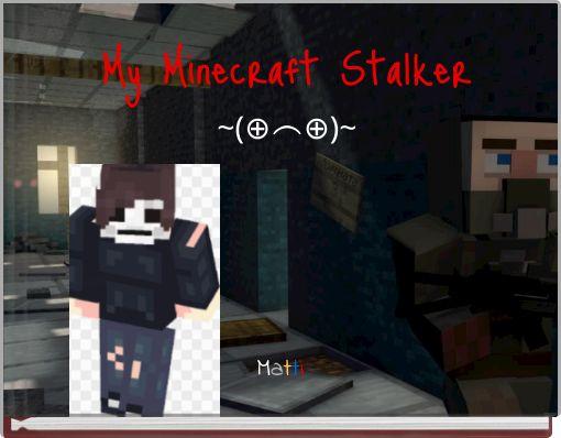 My Minecraft Stalker~(⊕⌢⊕)~