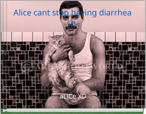 Alice cant stop having diarrhea irl