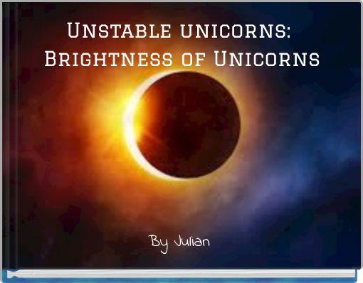 Unstable unicorns: Brightness of Unicorns