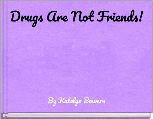 Drugs Are Not Friends!