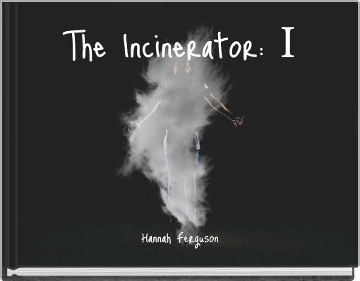 The Incinerator: I