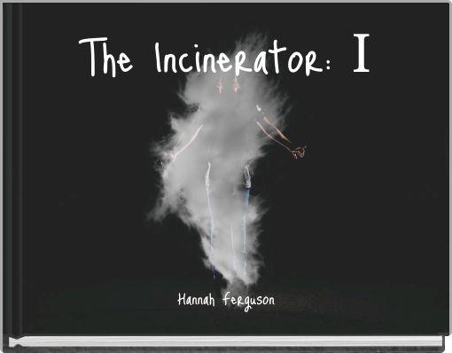 The Incinerator: I