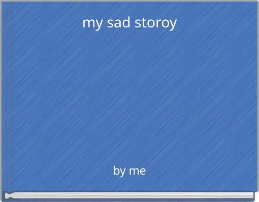 my sad storoy
