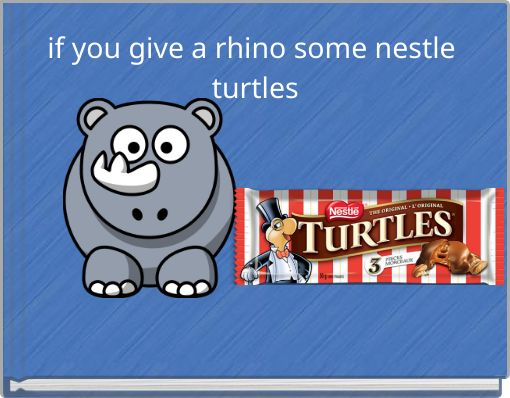 if you give a rhino some nestle turtles