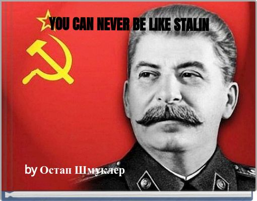 YOU CAN NEVER BE LIKE STALIN