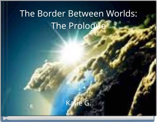 The Border Between Worlds:The Prologue