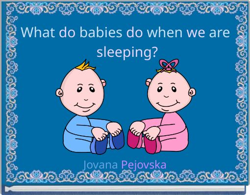 What do babies do when we are sleeping?