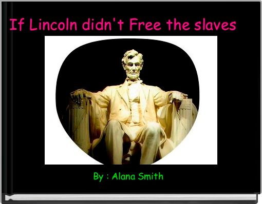 If Lincoln didn't Free the slaves