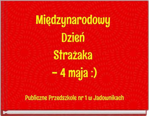 Międzynarodowy Dzień Strażaka - 4 maja :)